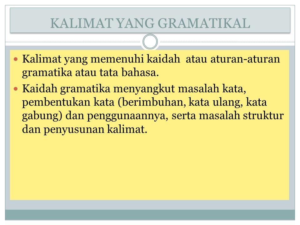 KALIMAT YANG GRAMATIKAL Kalimat yang memenuhi kaidah atau aturan-aturan gramatika atau tata bahasa. Kaidah gramatika menyangkut masalah kata, pembentu