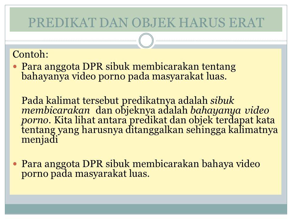 PREDIKAT DAN OBJEK HARUS ERAT Contoh: Para anggota DPR sibuk membicarakan tentang bahayanya video porno pada masyarakat luas. Pada kalimat tersebut pr