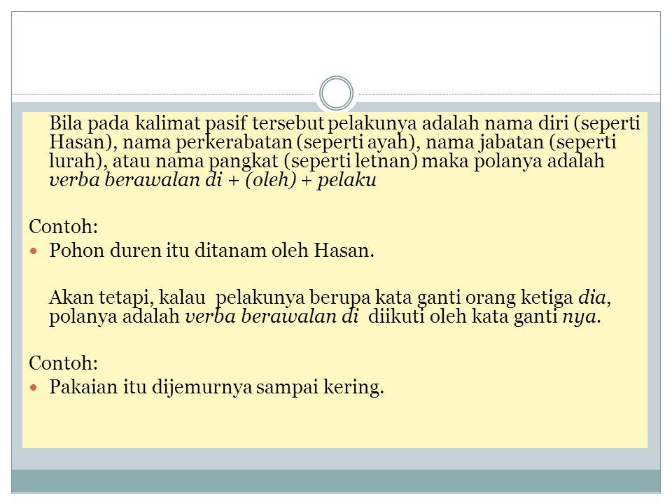 Bila pada kalimat pasif tersebut pelakunya adalah nama diri (seperti Hasan), nama perkerabatan (seperti ayah), nama jabatan (seperti lurah), atau nama