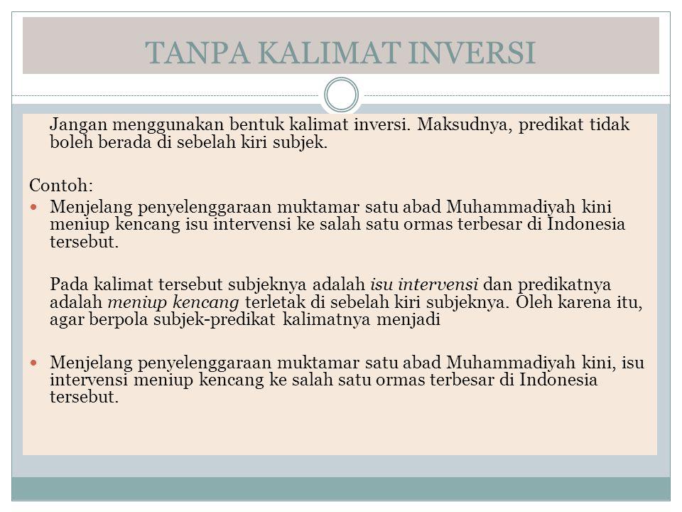 TANPA KALIMAT INVERSI Jangan menggunakan bentuk kalimat inversi. Maksudnya, predikat tidak boleh berada di sebelah kiri subjek. Contoh: Menjelang peny