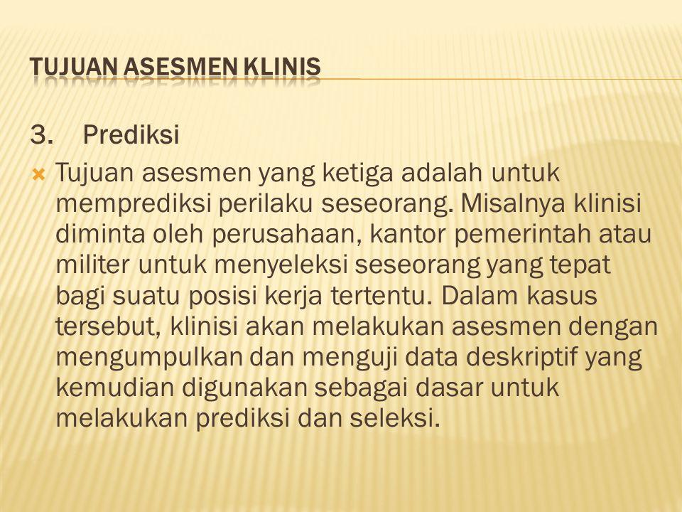 3. Prediksi  Tujuan asesmen yang ketiga adalah untuk memprediksi perilaku seseorang. Misalnya klinisi diminta oleh perusahaan, kantor pemerintah atau