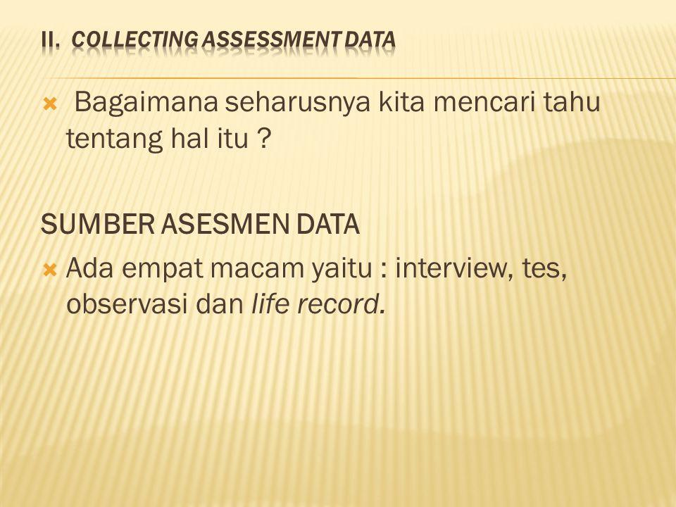  Bagaimana seharusnya kita mencari tahu tentang hal itu ? SUMBER ASESMEN DATA  Ada empat macam yaitu : interview, tes, observasi dan life record.