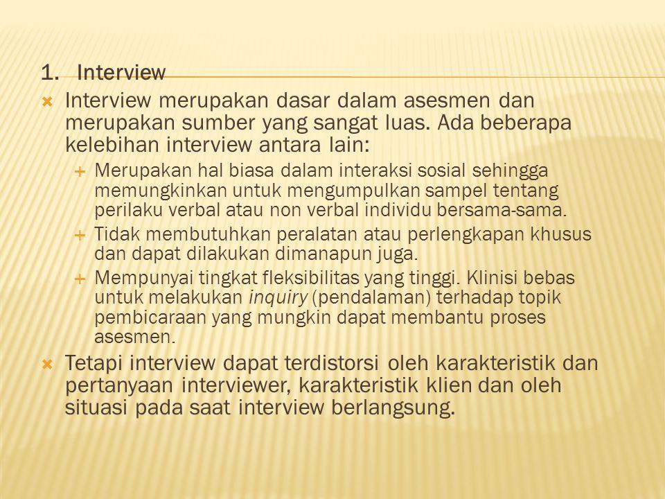 1. Interview  Interview merupakan dasar dalam asesmen dan merupakan sumber yang sangat luas. Ada beberapa kelebihan interview antara lain:  Merupaka
