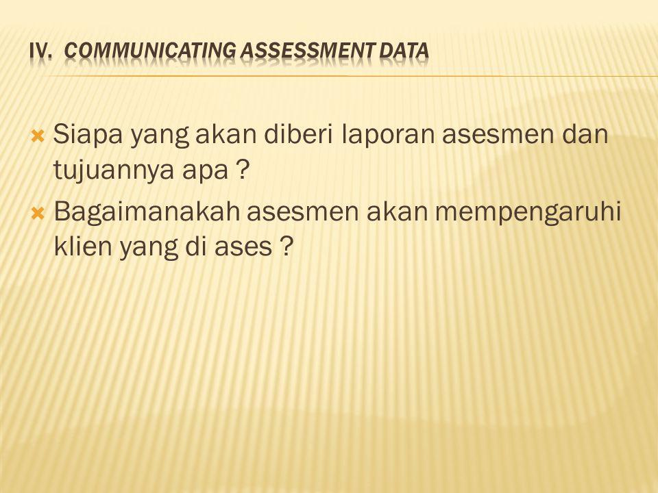  Siapa yang akan diberi laporan asesmen dan tujuannya apa ?  Bagaimanakah asesmen akan mempengaruhi klien yang di ases ?