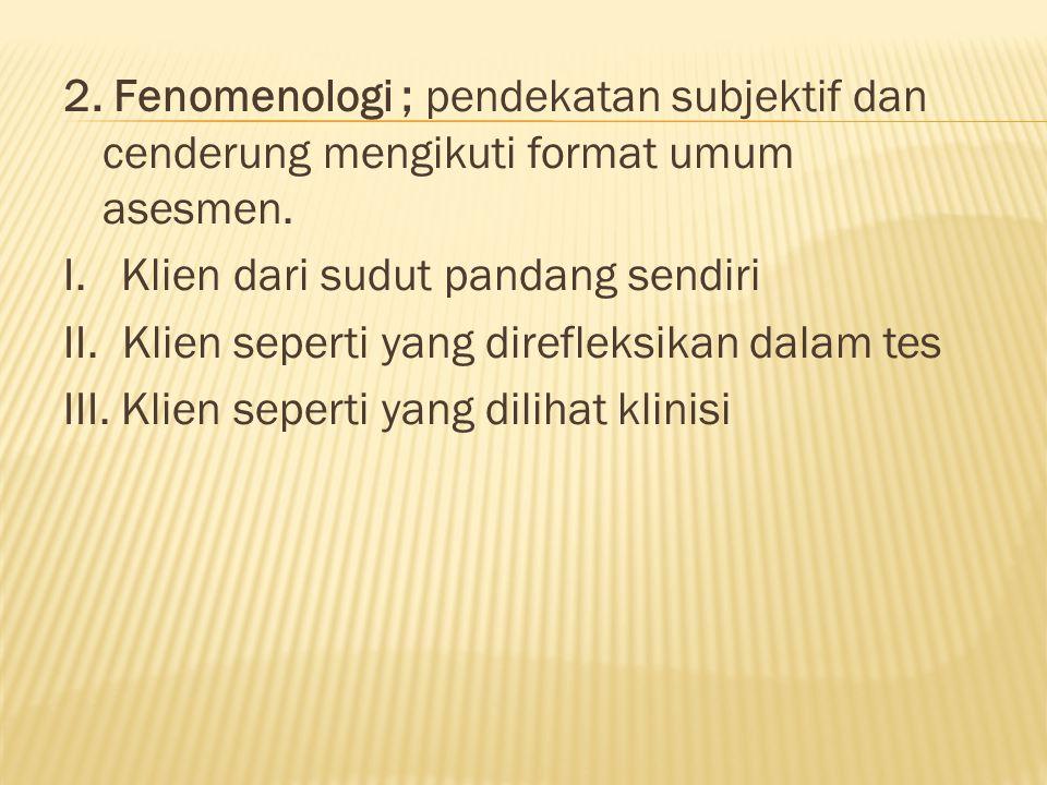 2. Fenomenologi ; pendekatan subjektif dan cenderung mengikuti format umum asesmen. I. Klien dari sudut pandang sendiri II. Klien seperti yang direfle