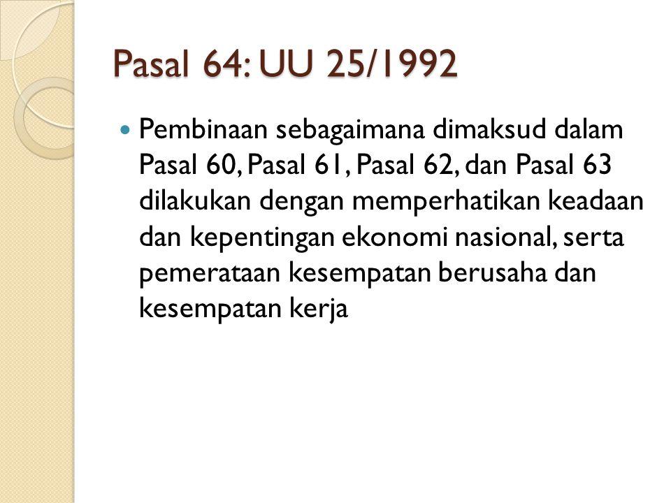 Pasal 64: UU 25/1992 Pembinaan sebagaimana dimaksud dalam Pasal 60, Pasal 61, Pasal 62, dan Pasal 63 dilakukan dengan memperhatikan keadaan dan kepent