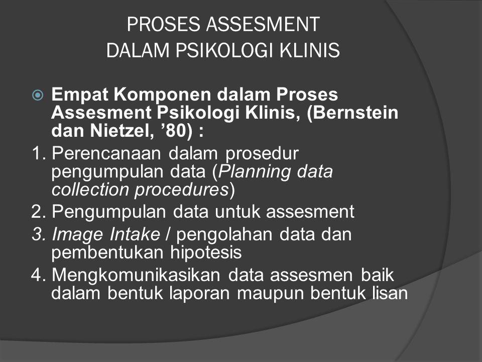 PROSES ASSESMENT DALAM PSIKOLOGI KLINIS  Empat Komponen dalam Proses Assesment Psikologi Klinis, (Bernstein dan Nietzel, '80) : 1. Perencanaan dalam