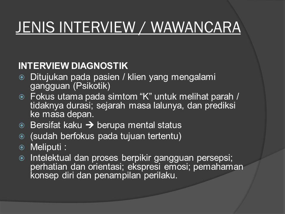 JENIS INTERVIEW / WAWANCARA INTERVIEW DIAGNOSTIK  Ditujukan pada pasien / klien yang mengalami gangguan (Psikotik)  Fokus utama pada simtom K untuk melihat parah / tidaknya durasi; sejarah masa lalunya, dan prediksi ke masa depan.