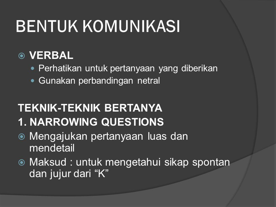 BENTUK KOMUNIKASI  VERBAL Perhatikan untuk pertanyaan yang diberikan Gunakan perbandingan netral TEKNIK-TEKNIK BERTANYA 1. NARROWING QUESTIONS  Meng