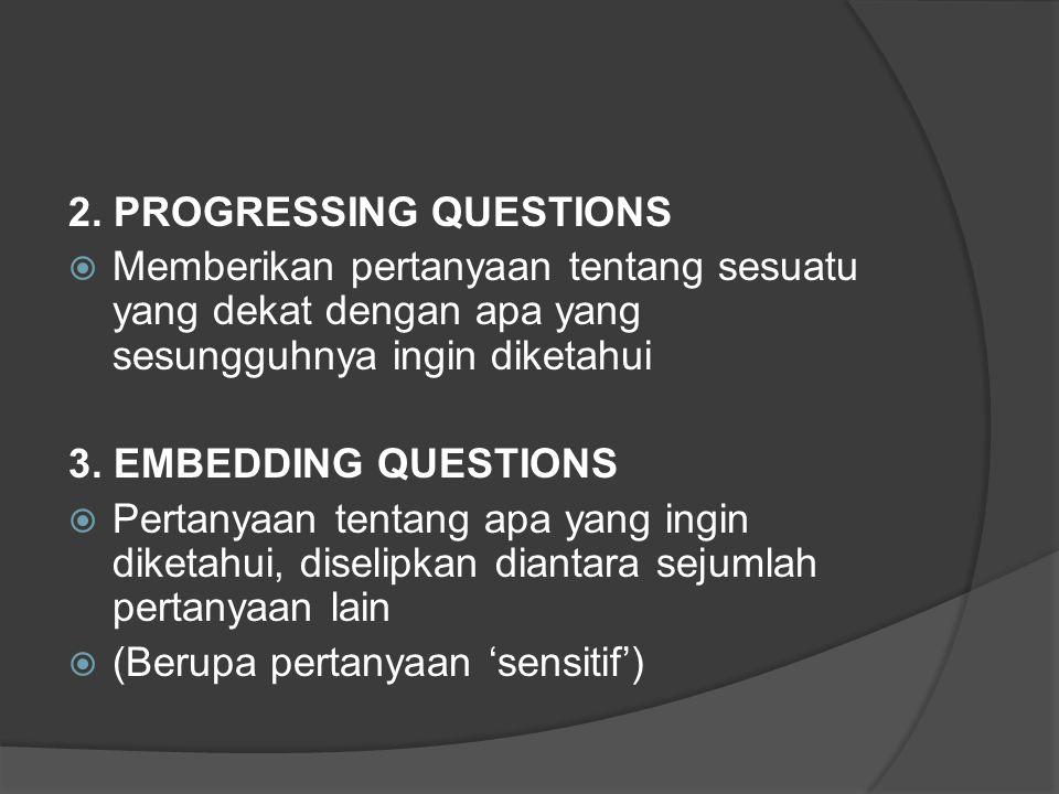 2. PROGRESSING QUESTIONS  Memberikan pertanyaan tentang sesuatu yang dekat dengan apa yang sesungguhnya ingin diketahui 3. EMBEDDING QUESTIONS  Pert