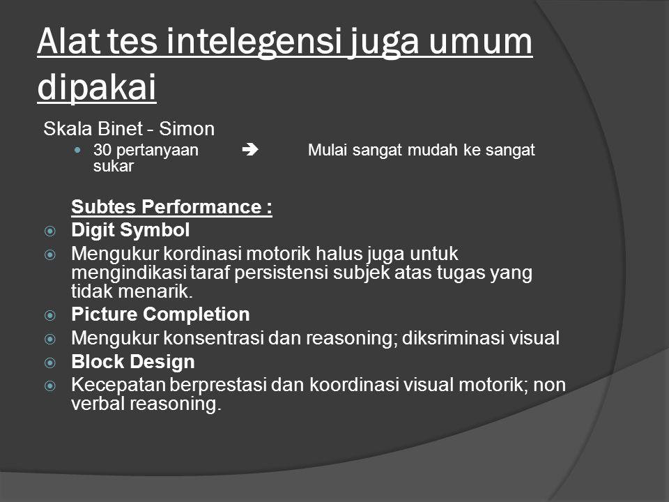 Alat tes intelegensi juga umum dipakai Skala Binet - Simon 30 pertanyaan  Mulai sangat mudah ke sangat sukar Subtes Performance :  Digit Symbol  Mengukur kordinasi motorik halus juga untuk mengindikasi taraf persistensi subjek atas tugas yang tidak menarik.