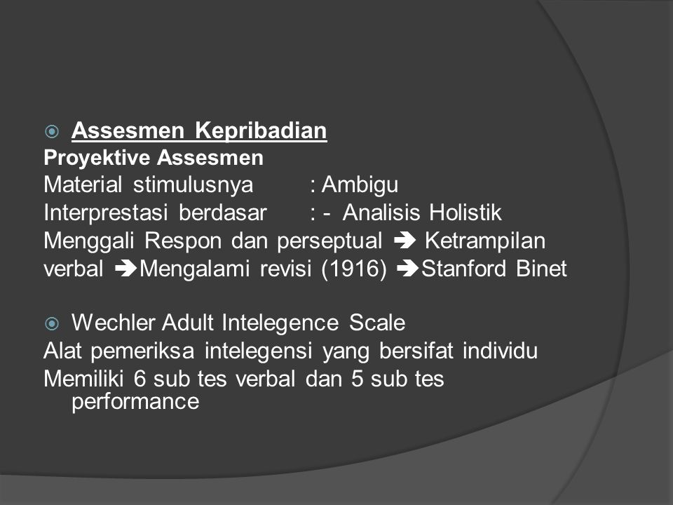  Assesmen Kepribadian Proyektive Assesmen Material stimulusnya : Ambigu Interprestasi berdasar : - Analisis Holistik Menggali Respon dan perseptual  Ketrampilan verbal  Mengalami revisi (1916)  Stanford Binet  Wechler Adult Intelegence Scale Alat pemeriksa intelegensi yang bersifat individu Memiliki 6 sub tes verbal dan 5 sub tes performance