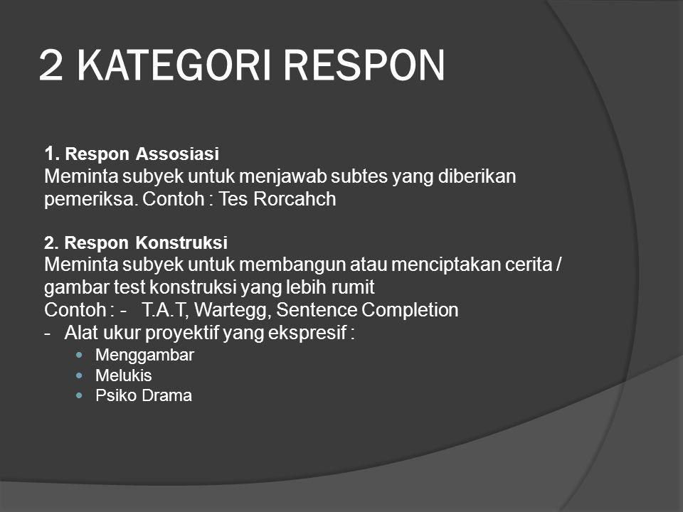 2 KATEGORI RESPON 1. Respon Assosiasi Meminta subyek untuk menjawab subtes yang diberikan pemeriksa. Contoh : Tes Rorcahch 2. Respon Konstruksi Memint
