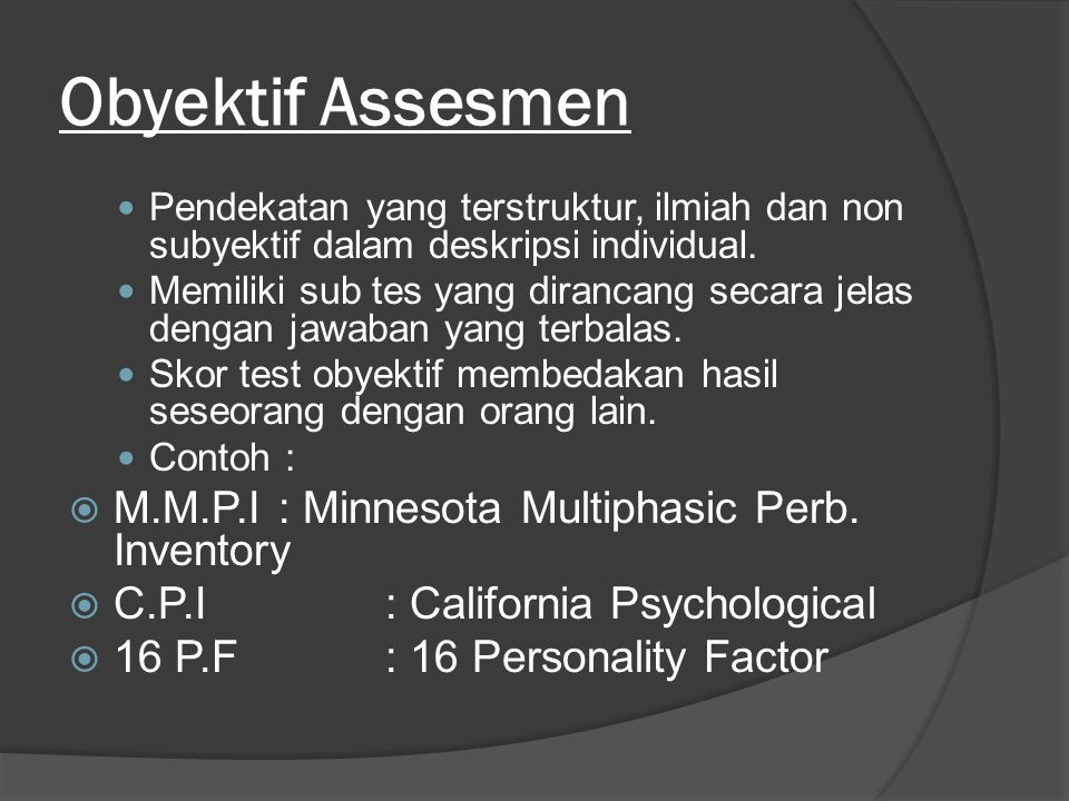 Obyektif Assesmen Pendekatan yang terstruktur, ilmiah dan non subyektif dalam deskripsi individual. Memiliki sub tes yang dirancang secara jelas denga