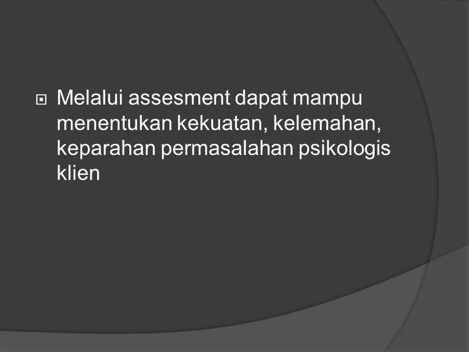  Melalui assesment dapat mampu menentukan kekuatan, kelemahan, keparahan permasalahan psikologis klien