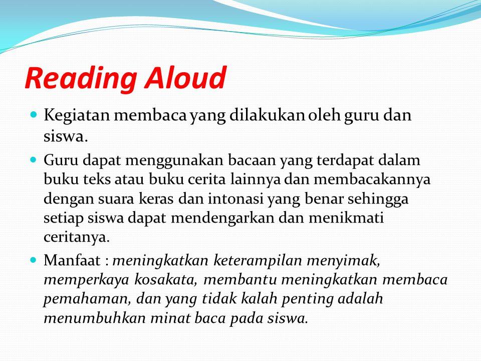 Reading Aloud Kegiatan membaca yang dilakukan oleh guru dan siswa. Guru dapat menggunakan bacaan yang terdapat dalam buku teks atau buku cerita lainny