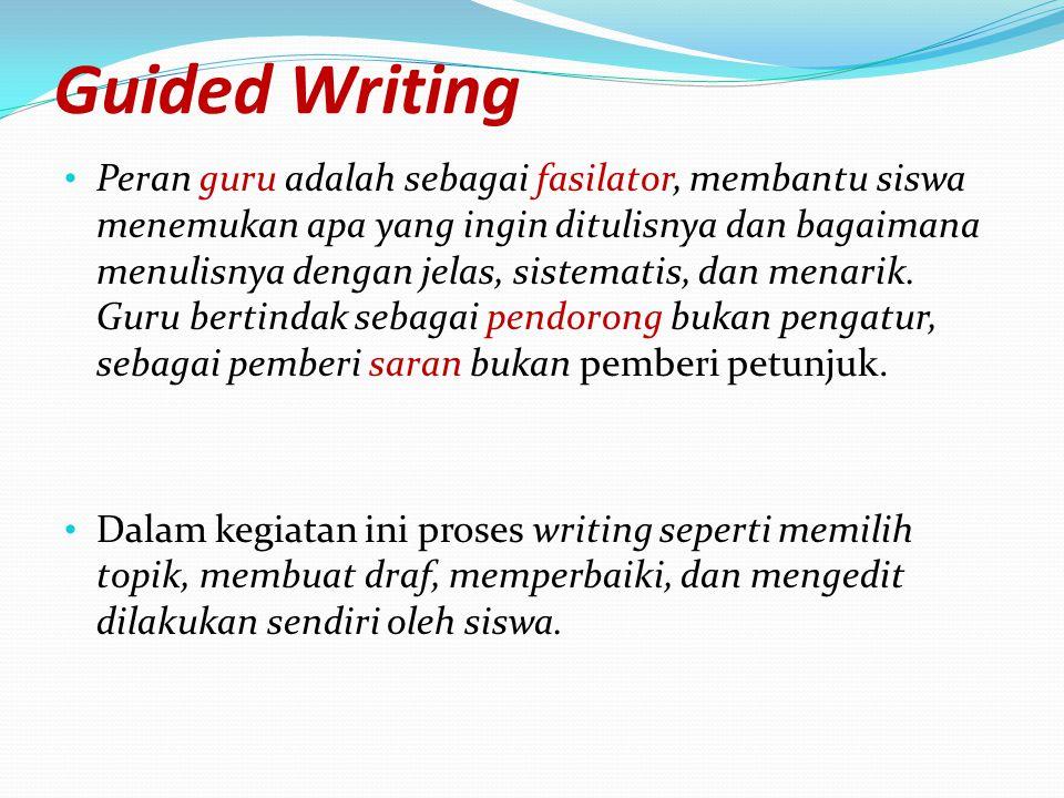 Guided Writing Peran guru adalah sebagai fasilator, membantu siswa menemukan apa yang ingin ditulisnya dan bagaimana menulisnya dengan jelas, sistemat