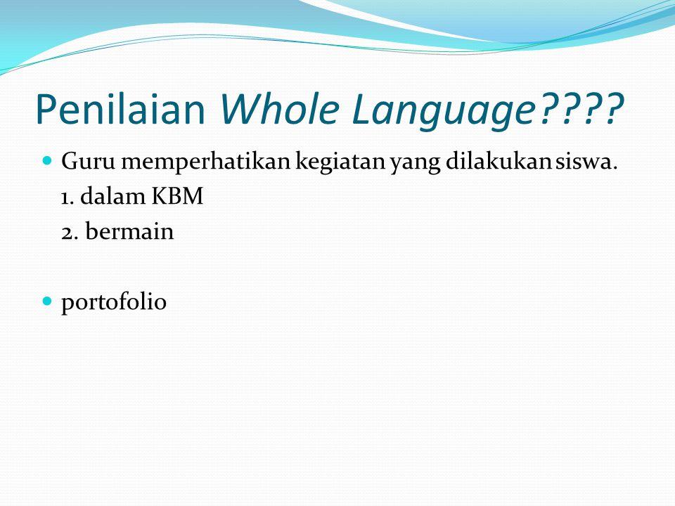 Penilaian Whole Language???? Guru memperhatikan kegiatan yang dilakukan siswa. 1. dalam KBM 2. bermain portofolio