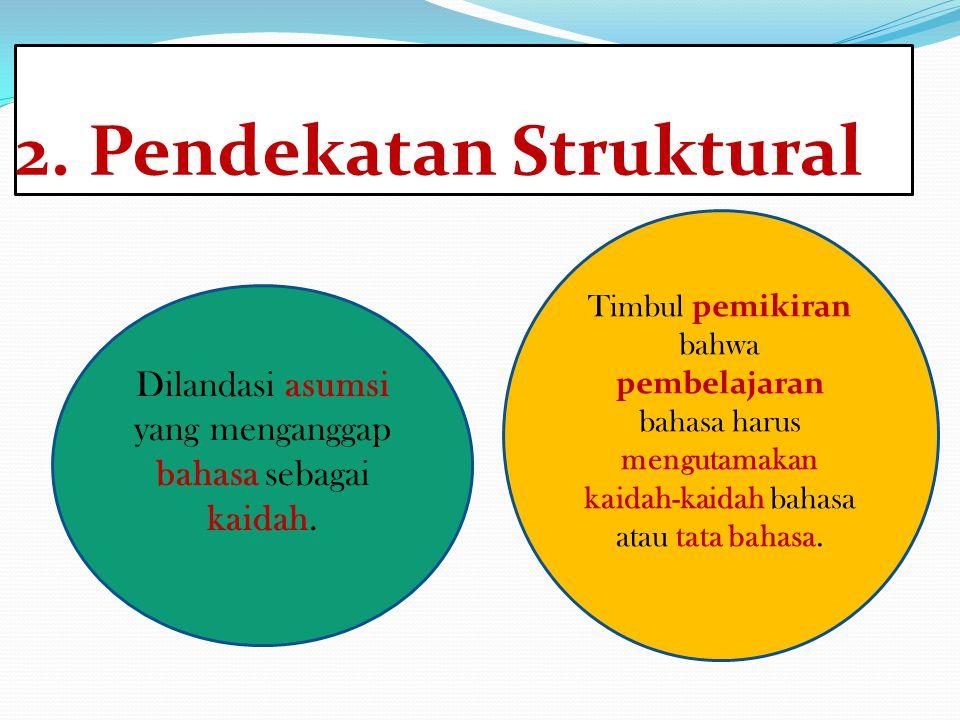 2. Pendekatan Struktural Dilandasi asumsi yang menganggap bahasa sebagai kaidah. Timbul pemikiran bahwa pembelajaran bahasa harus mengutamakan kaidah-