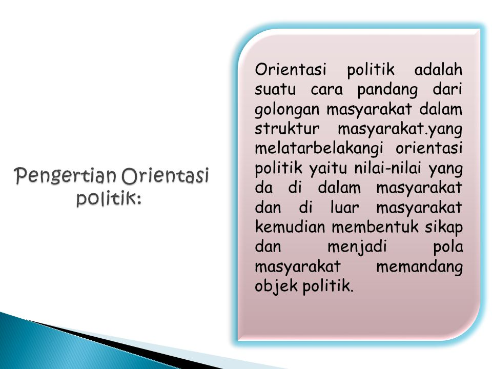 Orientasi politik adalah suatu cara pandang dari golongan masyarakat dalam struktur masyarakat.yang melatarbelakangi orientasi politik yaitu nilai-nilai yang da di dalam masyarakat dan di luar masyarakat kemudian membentuk sikap dan menjadi pola masyarakat memandang objek politik.