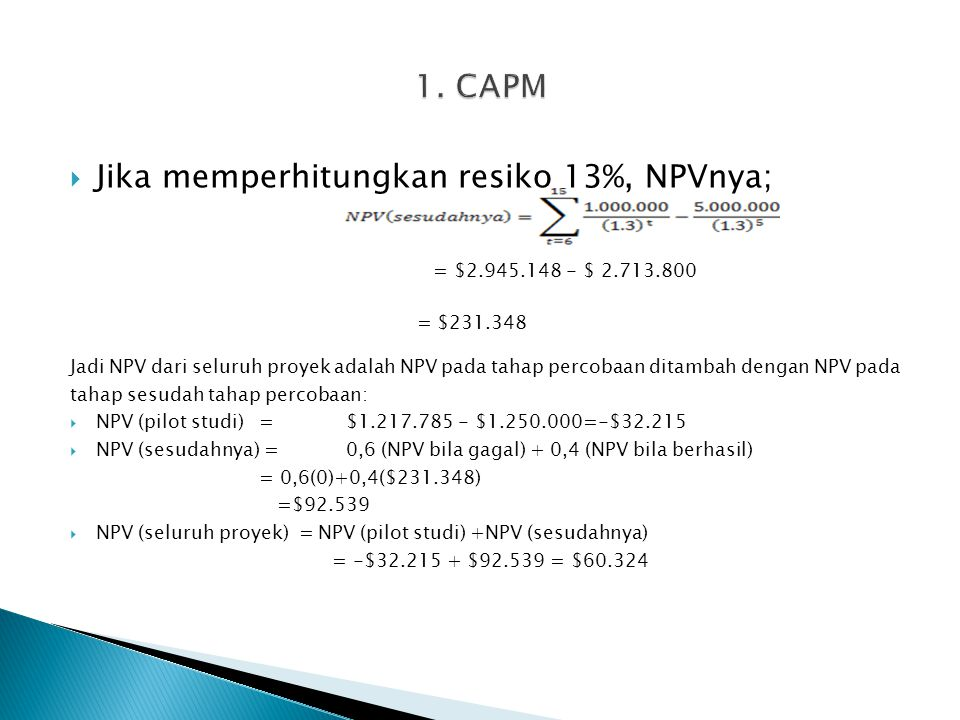  Jika memperhitungkan resiko 13%, NPVnya; = $2.945.148 - $ 2.713.800 = $231.348 Jadi NPV dari seluruh proyek adalah NPV pada tahap percobaan ditambah dengan NPV pada tahap sesudah tahap percobaan:  NPV (pilot studi) =$1.217.785 - $1.250.000=-$32.215  NPV (sesudahnya) =0,6 (NPV bila gagal) + 0,4 (NPV bila berhasil) = 0,6(0)+0,4($231.348) =$92.539  NPV (seluruh proyek) = NPV (pilot studi) +NPV (sesudahnya) = -$32.215 + $92.539 = $60.324