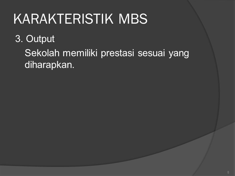 KARAKTERISTIK MBS 3. Output Sekolah memiliki prestasi sesuai yang diharapkan. 8