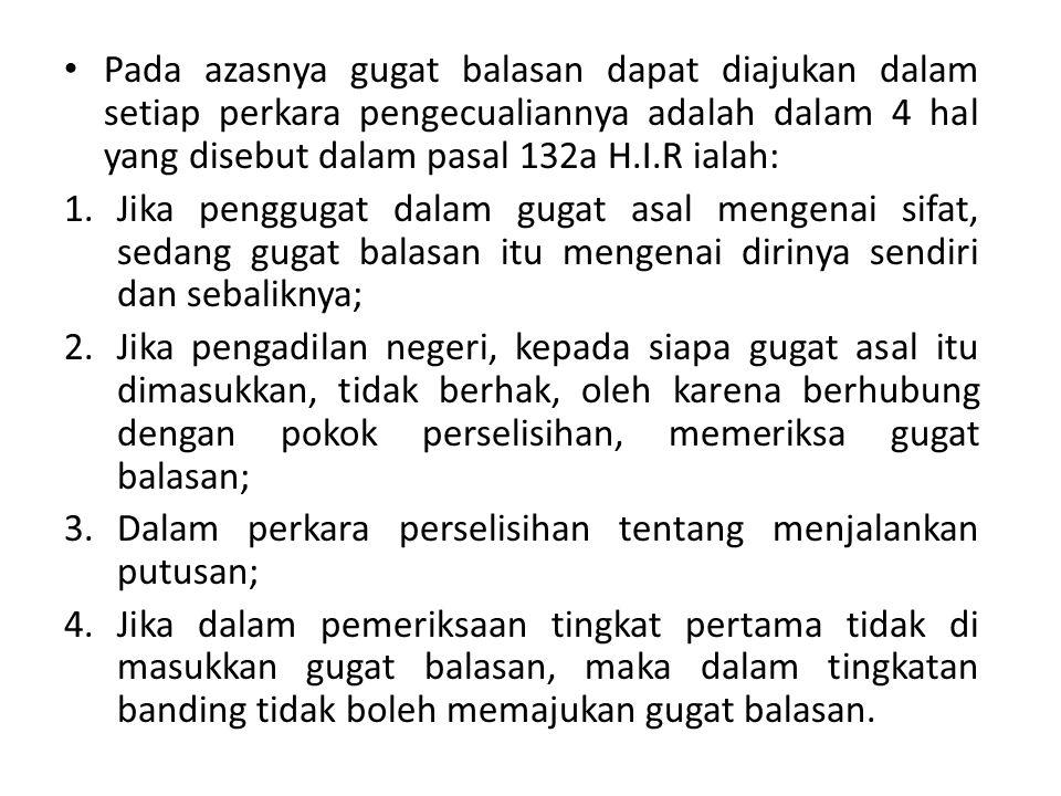 Pada azasnya gugat balasan dapat diajukan dalam setiap perkara pengecualiannya adalah dalam 4 hal yang disebut dalam pasal 132a H.I.R ialah: 1.Jika pe