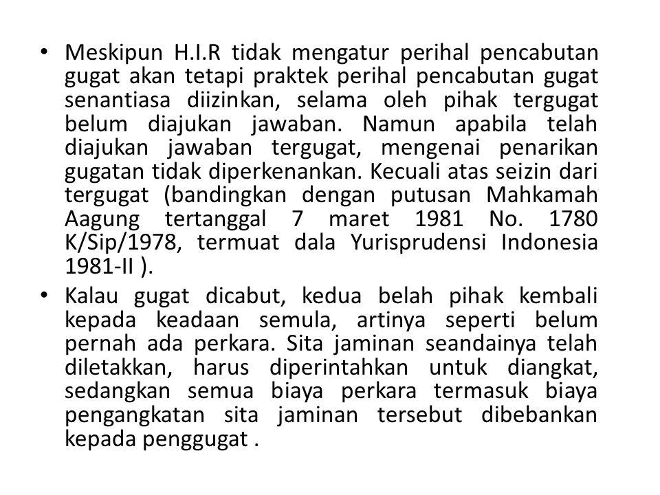 Meskipun H.I.R tidak mengatur perihal pencabutan gugat akan tetapi praktek perihal pencabutan gugat senantiasa diizinkan, selama oleh pihak tergugat b
