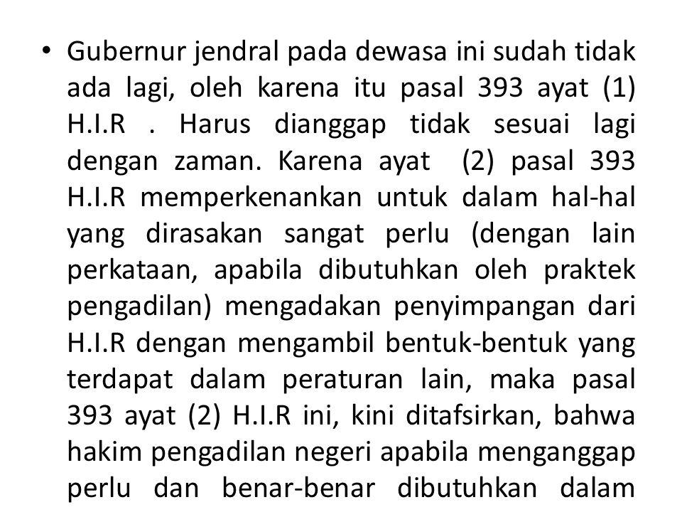 Gubernur jendral pada dewasa ini sudah tidak ada lagi, oleh karena itu pasal 393 ayat (1) H.I.R. Harus dianggap tidak sesuai lagi dengan zaman. Karena