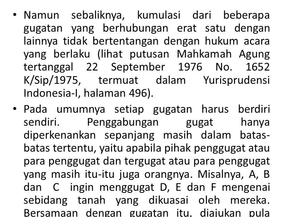 Namun sebaliknya, kumulasi dari beberapa gugatan yang berhubungan erat satu dengan lainnya tidak bertentangan dengan hukum acara yang berlaku (lihat putusan Mahkamah Agung tertanggal 22 September 1976 No.