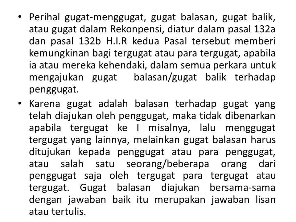 Perihal gugat-menggugat, gugat balasan, gugat balik, atau gugat dalam Rekonpensi, diatur dalam pasal 132a dan pasal 132b H.I.R kedua Pasal tersebut me