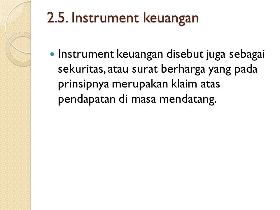 2.5. Instrument keuangan Instrument keuangan disebut juga sebagai sekuritas, atau surat berharga yang pada prinsipnya merupakan klaim atas pendapatan
