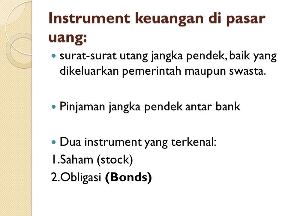 Instrument keuangan di pasar uang: surat-surat utang jangka pendek, baik yang dikeluarkan pemerintah maupun swasta. Pinjaman jangka pendek antar bank