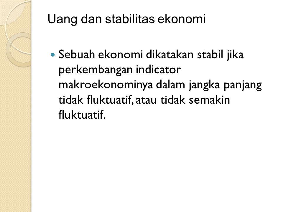 Uang dan stabilitas ekonomi Sebuah ekonomi dikatakan stabil jika perkembangan indicator makroekonominya dalam jangka panjang tidak fluktuatif, atau ti