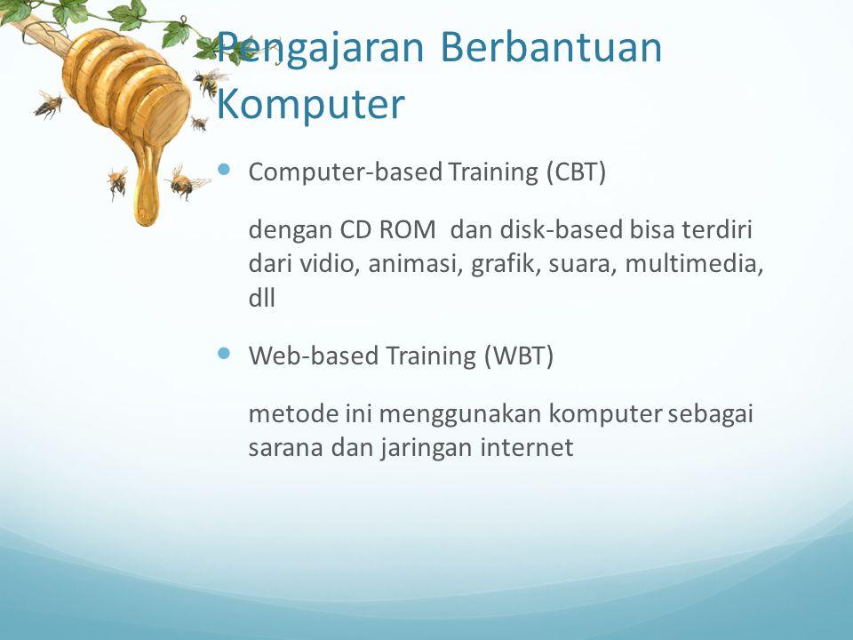 Pengajaran Berbantuan Komputer Computer-based Training (CBT) dengan CD ROM dan disk-based bisa terdiri dari vidio, animasi, grafik, suara, multimedia, dll Web-based Training (WBT) metode ini menggunakan komputer sebagai sarana dan jaringan internet