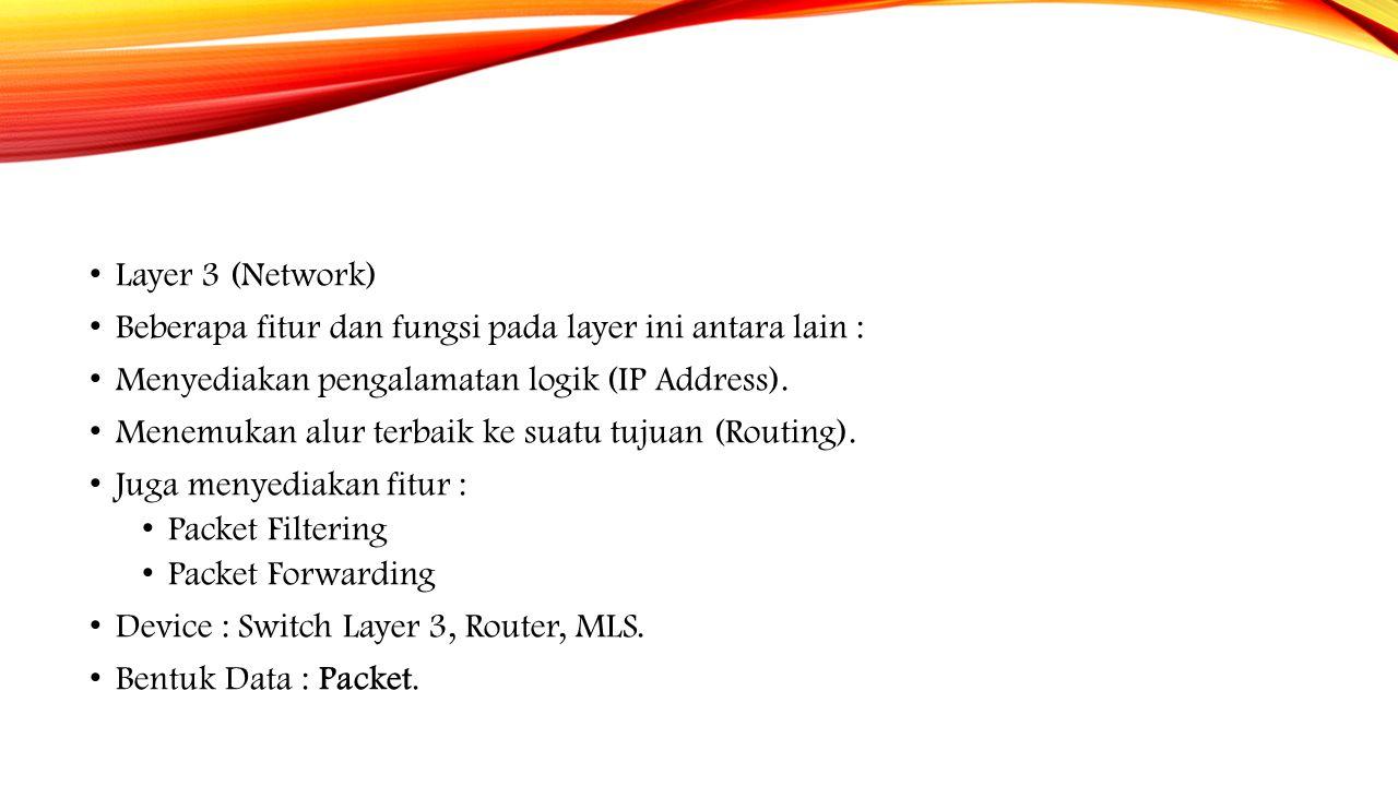 Layer 3 (Network) Beberapa fitur dan fungsi pada layer ini antara lain : Menyediakan pengalamatan logik (IP Address). Menemukan alur terbaik ke suatu