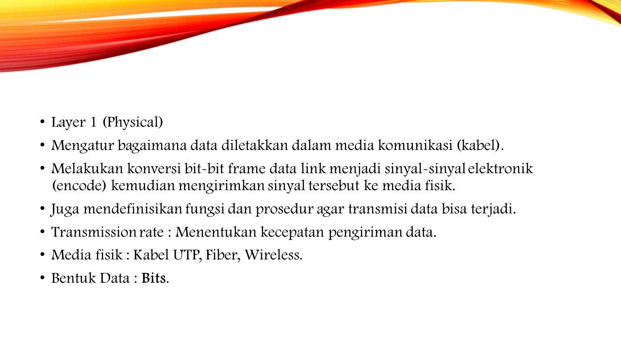 Layer 1 (Physical) Mengatur bagaimana data diletakkan dalam media komunikasi (kabel). Melakukan konversi bit-bit frame data link menjadi sinyal-sinyal
