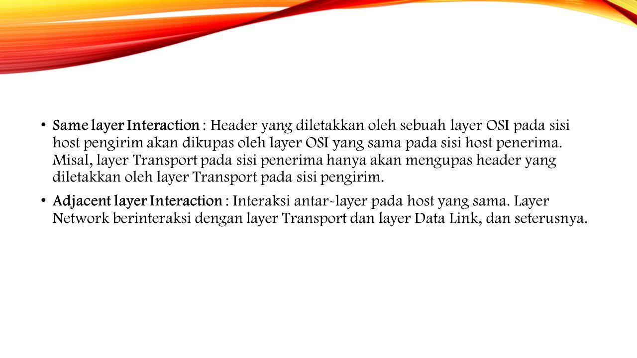 Same layer Interaction : Header yang diletakkan oleh sebuah layer OSI pada sisi host pengirim akan dikupas oleh layer OSI yang sama pada sisi host pen