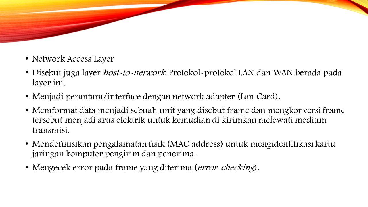 Network Access Layer Disebut juga layer host-to-network. Protokol-protokol LAN dan WAN berada pada layer ini. Menjadi perantara/interface dengan netwo
