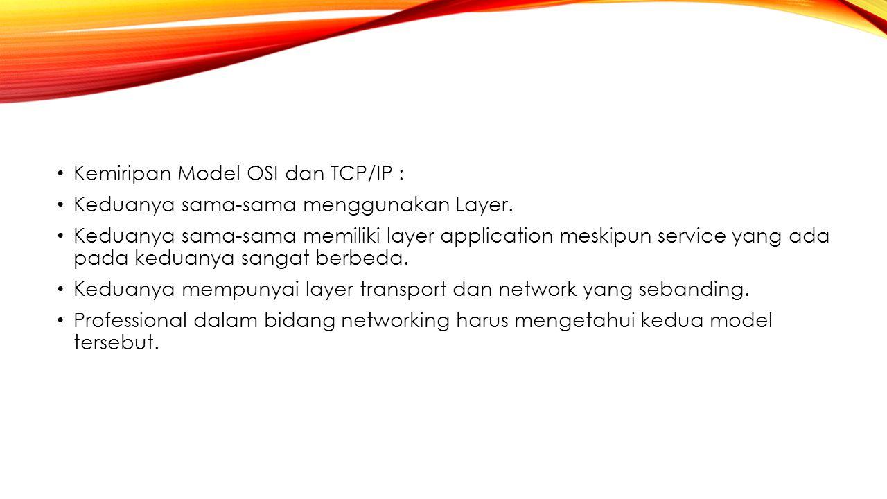 Kemiripan Model OSI dan TCP/IP : Keduanya sama-sama menggunakan Layer. Keduanya sama-sama memiliki layer application meskipun service yang ada pada ke