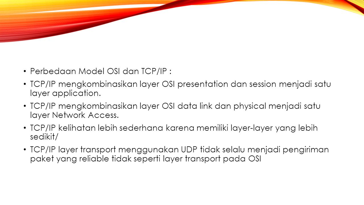 Perbedaan Model OSI dan TCP/IP : TCP/IP mengkombinasikan layer OSI presentation dan session menjadi satu layer application. TCP/IP mengkombinasikan la