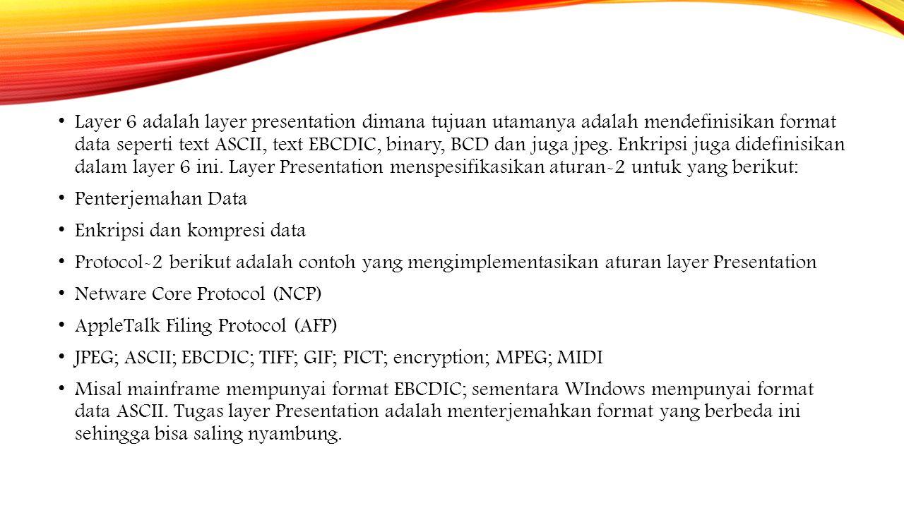 Layer 6 adalah layer presentation dimana tujuan utamanya adalah mendefinisikan format data seperti text ASCII, text EBCDIC, binary, BCD dan juga jpeg.
