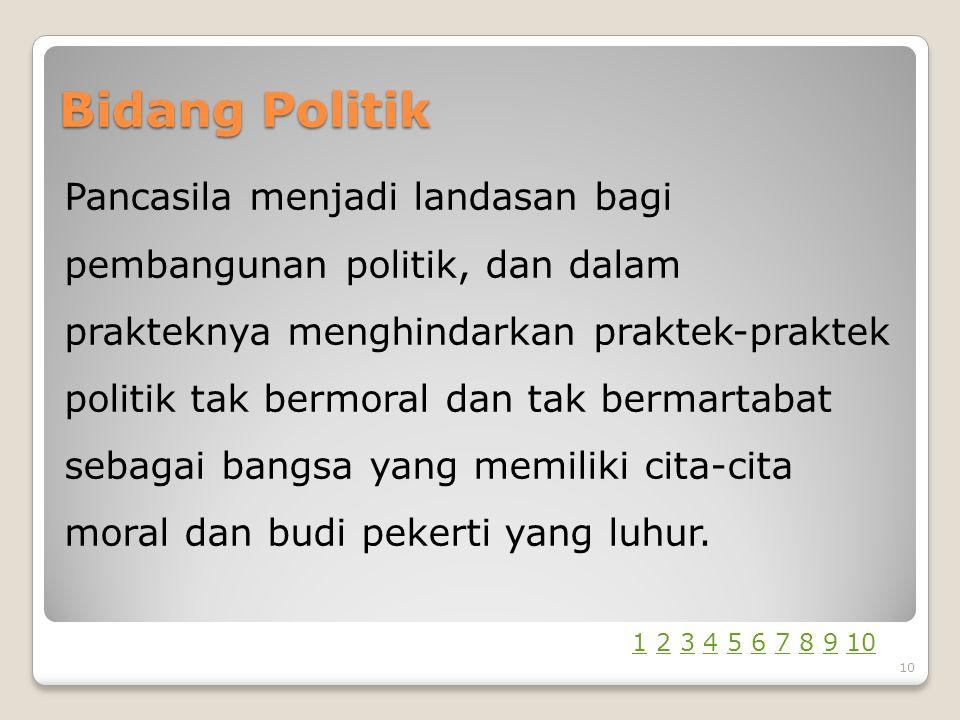 Bidang Politik Pancasila menjadi landasan bagi pembangunan politik, dan dalam prakteknya menghindarkan praktek-praktek politik tak bermoral dan tak bermartabat sebagai bangsa yang memiliki cita-cita moral dan budi pekerti yang luhur.