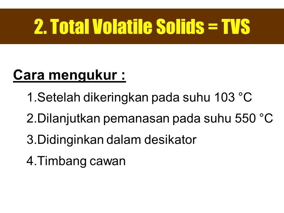 2. Total Volatile Solids = TVS Cara mengukur : 1.Setelah dikeringkan pada suhu 103 °C 2.Dilanjutkan pemanasan pada suhu 550 °C 3.Didinginkan dalam des