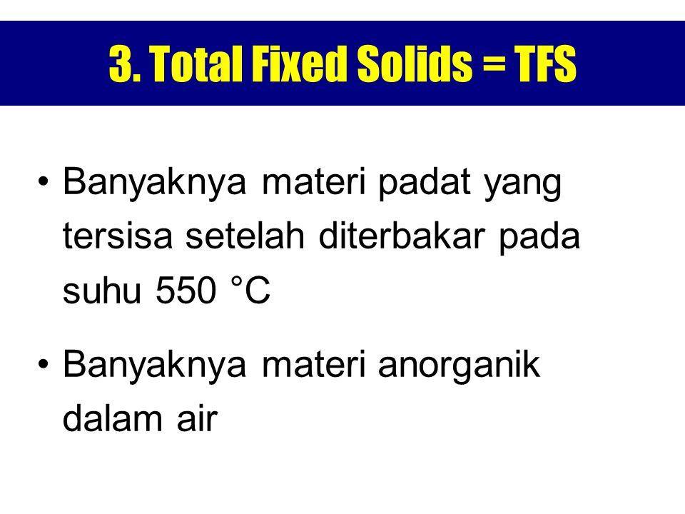 3. Total Fixed Solids = TFS Banyaknya materi padat yang tersisa setelah diterbakar pada suhu 550 °C Banyaknya materi anorganik dalam air
