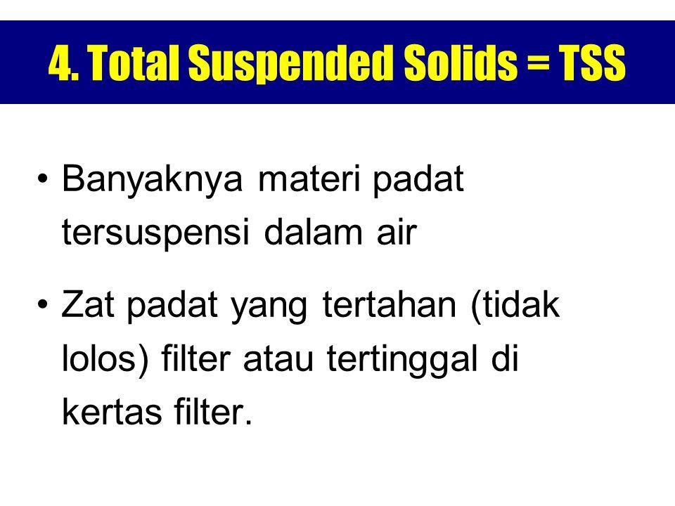 4. Total Suspended Solids = TSS Banyaknya materi padat tersuspensi dalam air Zat padat yang tertahan (tidak lolos) filter atau tertinggal di kertas fi