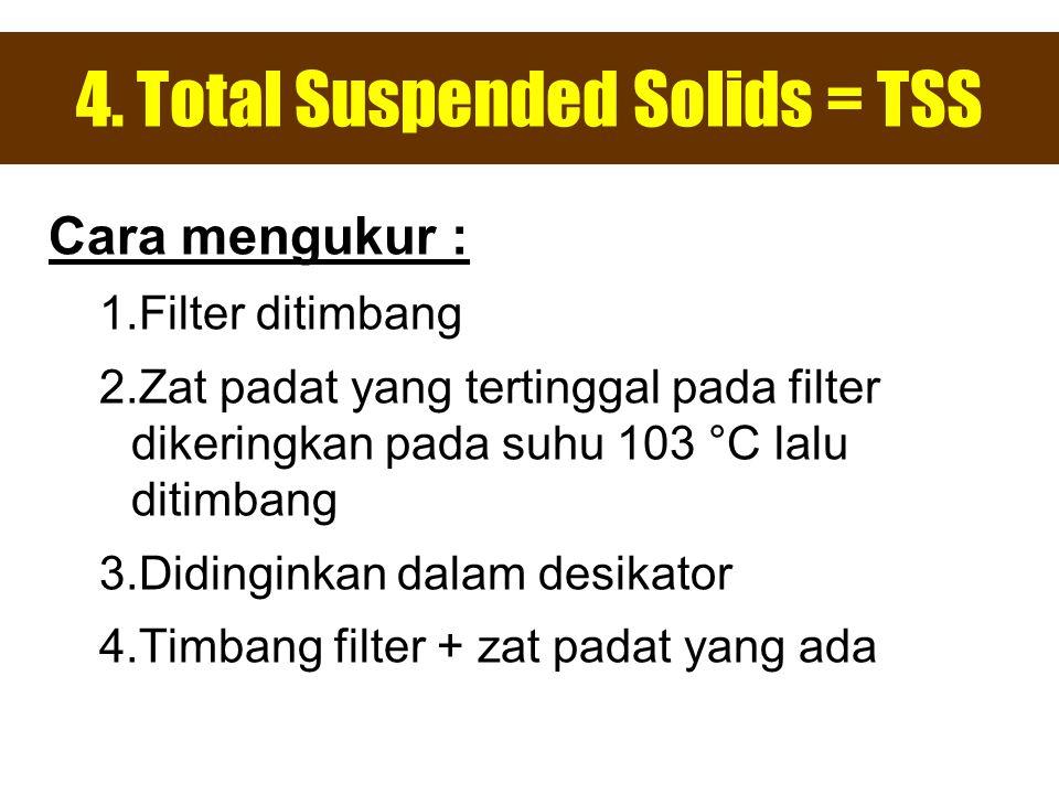 4. Total Suspended Solids = TSS Cara mengukur : 1.Filter ditimbang 2.Zat padat yang tertinggal pada filter dikeringkan pada suhu 103 °C lalu ditimbang