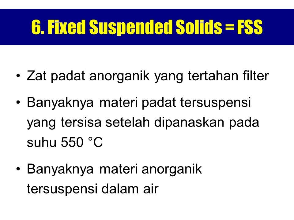 6. Fixed Suspended Solids = FSS Zat padat anorganik yang tertahan filter Banyaknya materi padat tersuspensi yang tersisa setelah dipanaskan pada suhu