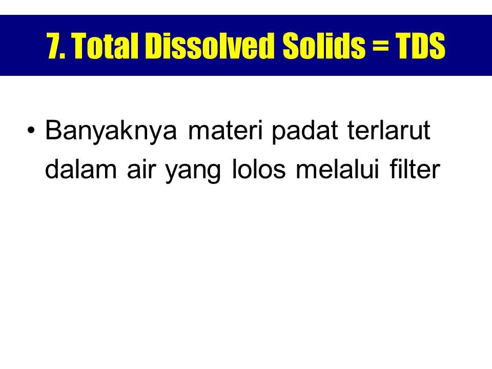 7. Total Dissolved Solids = TDS Banyaknya materi padat terlarut dalam air yang lolos melalui filter