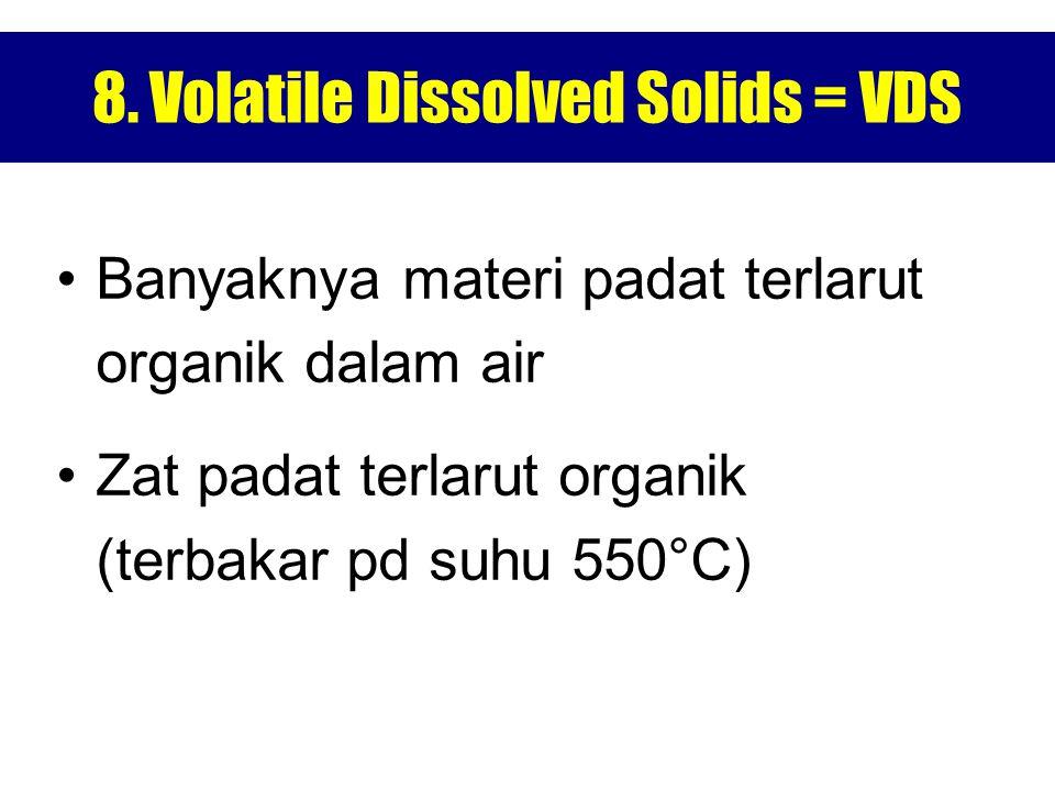 8. Volatile Dissolved Solids = VDS Banyaknya materi padat terlarut organik dalam air Zat padat terlarut organik (terbakar pd suhu 550°C)